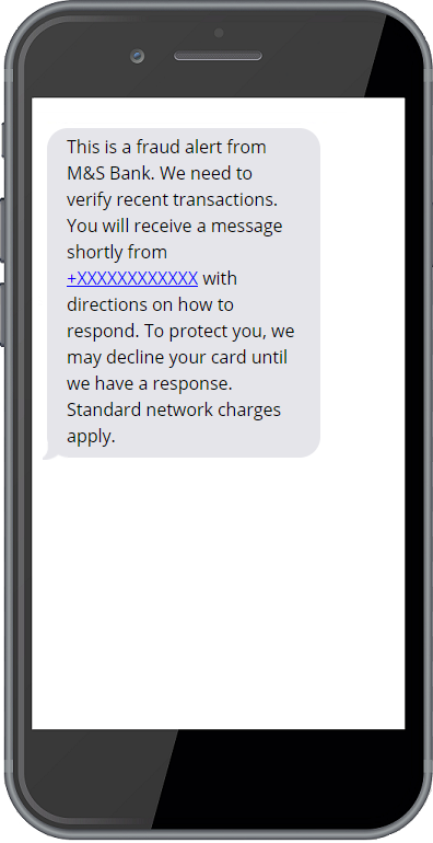 This is a fraud alert from M&S Bank. We need to verify recent transactions. You will receive a message shortly from (+XXXXXXXXXXXX or +XXXXXXXXXXXX) with directions on how to respond. To protect you, we may decline your card until we have a response. Standard network charges apply.